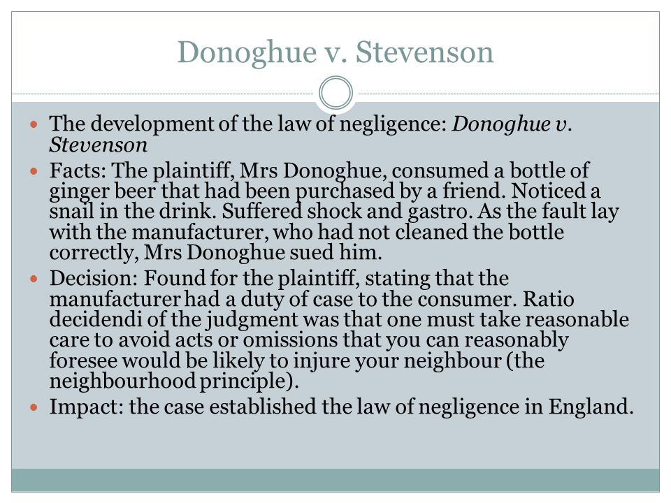 ratio decidendi of donoghue v stevenson 2 why was no duty owed in bourhill v young 3 what was the test in donoghue v stevenson and who created it 4 what were the facts of mulcahy v mod 5 what is the 3-part test for proving d owes c a duty of care give a case for each part 6 what 3 things must be proved in order to prove someone is negligent 7.