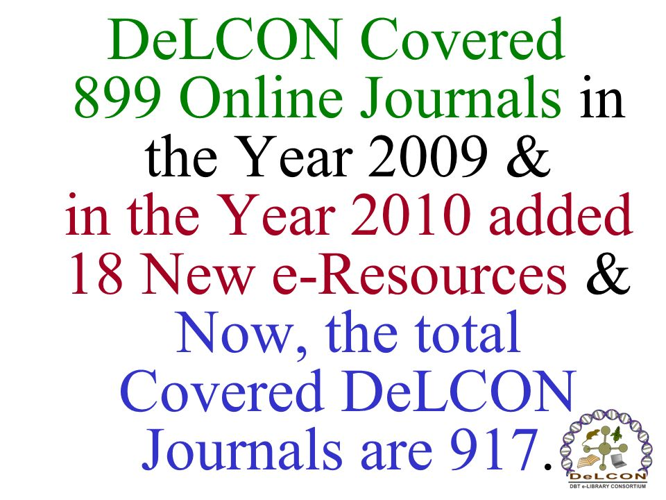 DeLCON Covered 899 Online Journals in the Year 2009 & in the Year 2010 added 18 New e-Resources & Now, the total Covered DeLCON Journals are 917.