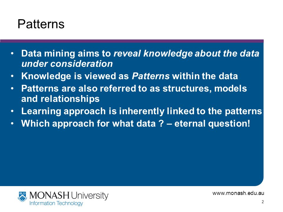 Patterns Data mining aims to reveal knowledge about the data under consideration. Knowledge is viewed as Patterns within the data.