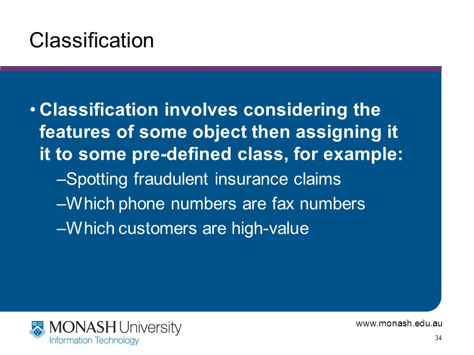 Classification Classification involves considering the features of some object then assigning it it to some pre-defined class, for example: