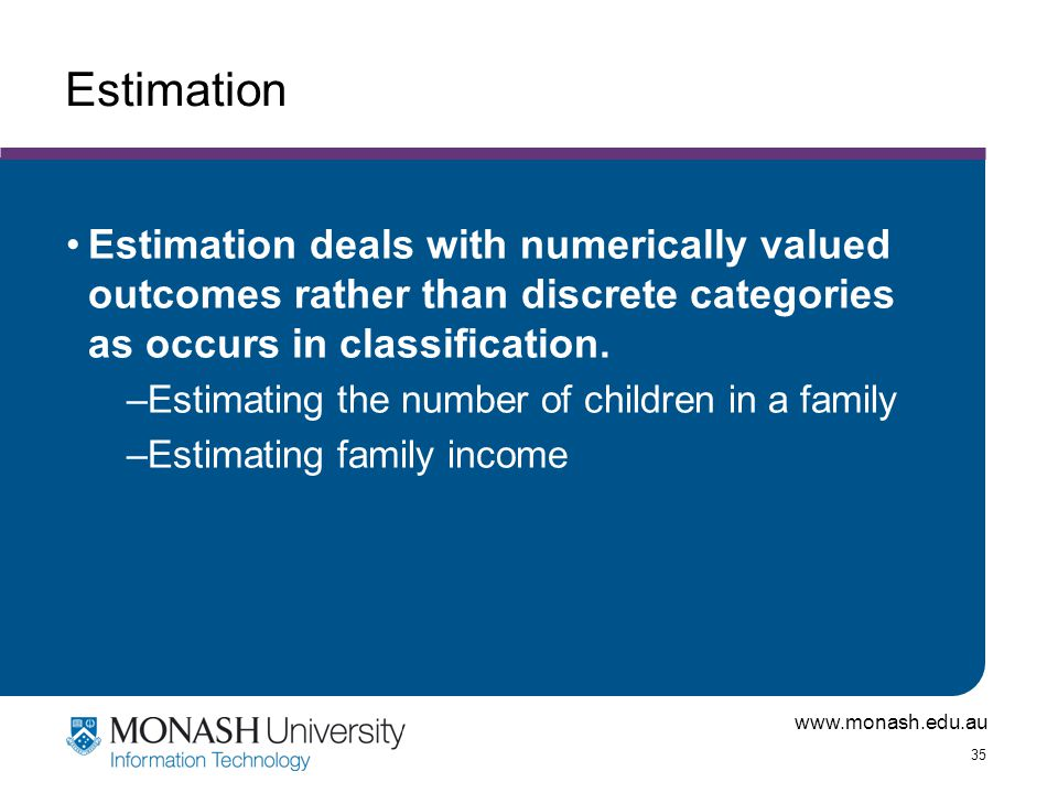 Estimation Estimation deals with numerically valued outcomes rather than discrete categories as occurs in classification.