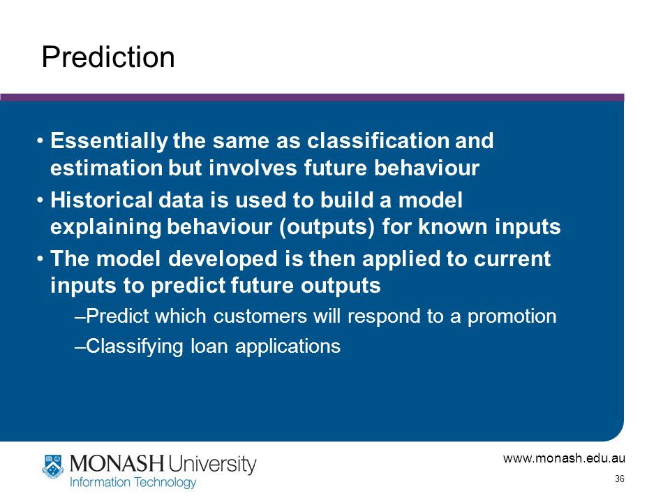 Prediction Essentially the same as classification and estimation but involves future behaviour.