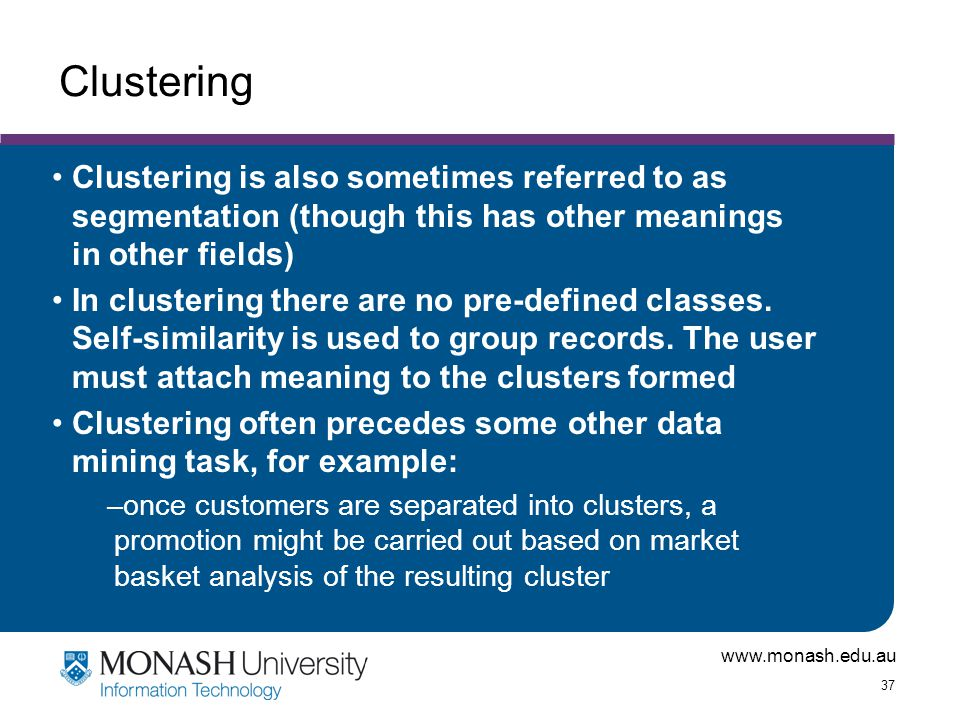 Clustering Clustering is also sometimes referred to as segmentation (though this has other meanings in other fields)
