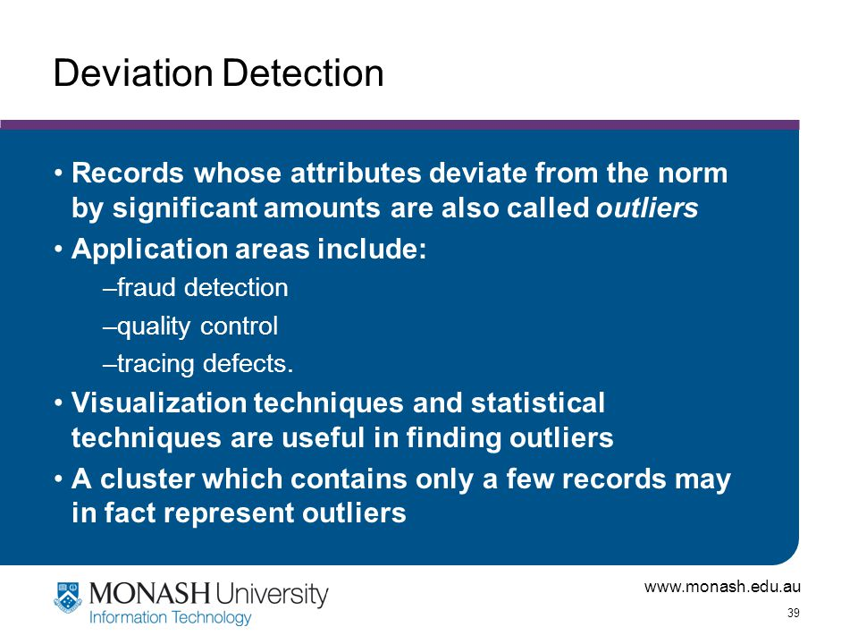 Deviation Detection Records whose attributes deviate from the norm by significant amounts are also called outliers.