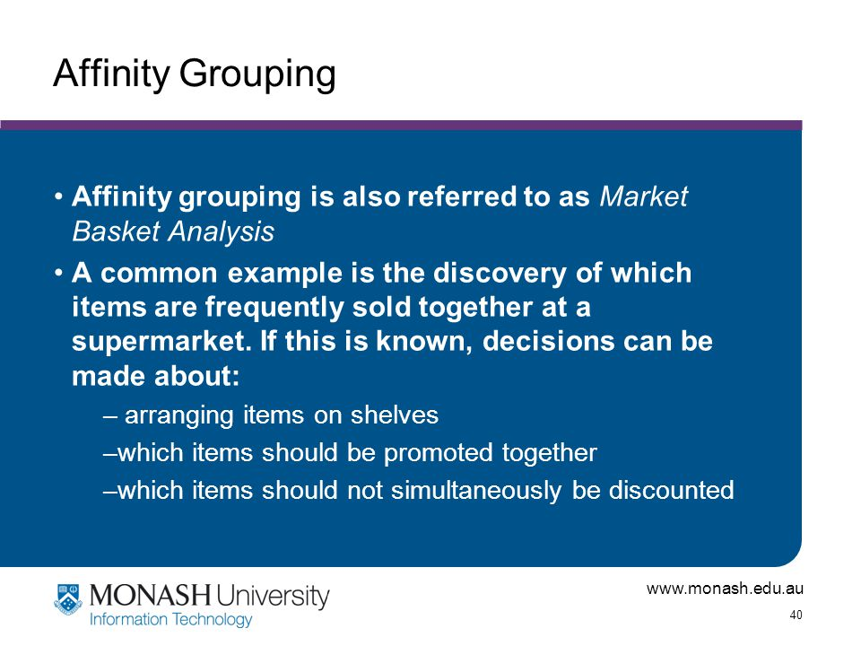Affinity Grouping Affinity grouping is also referred to as Market Basket Analysis.