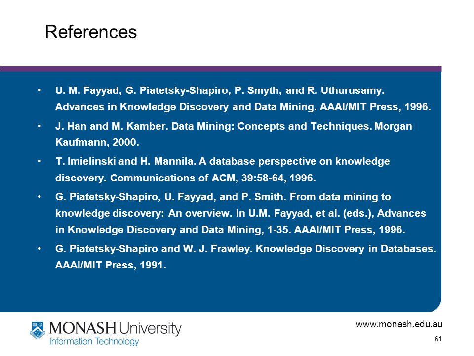 References U. M. Fayyad, G. Piatetsky-Shapiro, P. Smyth, and R. Uthurusamy. Advances in Knowledge Discovery and Data Mining. AAAI/MIT Press, 1996.