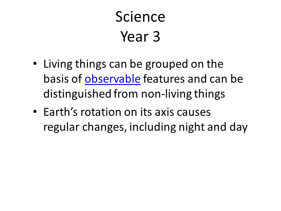 Science Year 3 Living things can be grouped on the basis of observable features and can be distinguished from non-living things.