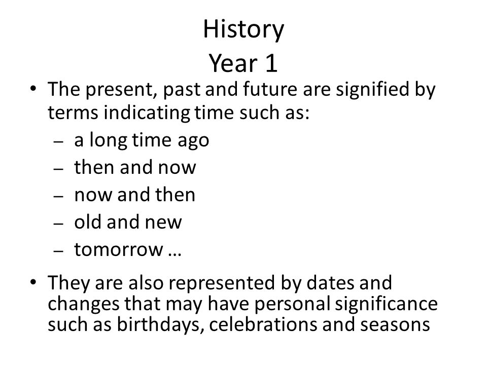 History Year 1 The present, past and future are signified by terms indicating time such as: a long time ago.