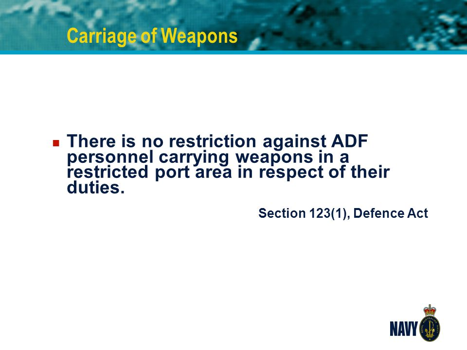 Carriage of Weapons There is no restriction against ADF personnel carrying weapons in a restricted port area in respect of their duties.