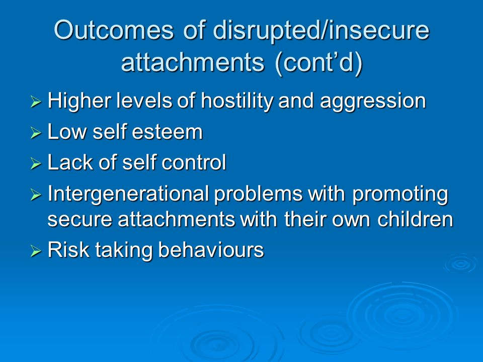 Outcomes of disrupted/insecure attachments (cont'd)