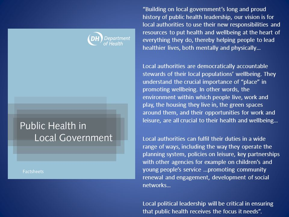 Building on local government's long and proud history of public health leadership, our vision is for local authorities to use their new responsibilities and resources to put health and wellbeing at the heart of everything they do, thereby helping people to lead healthier lives, both mentally and physically…