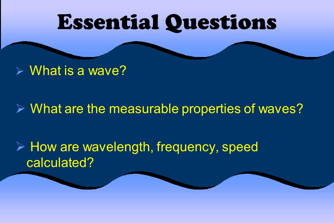 Essential Questions What are the measurable properties of waves