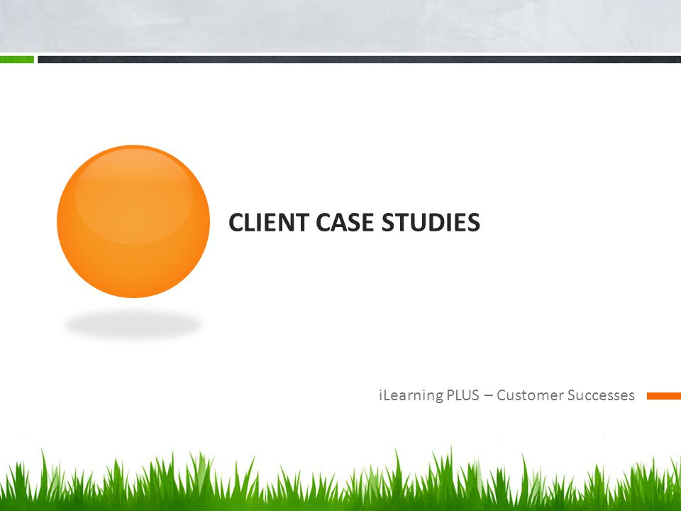 CLIENT CASE STUDIES iLearning PLUS – Customer Successes