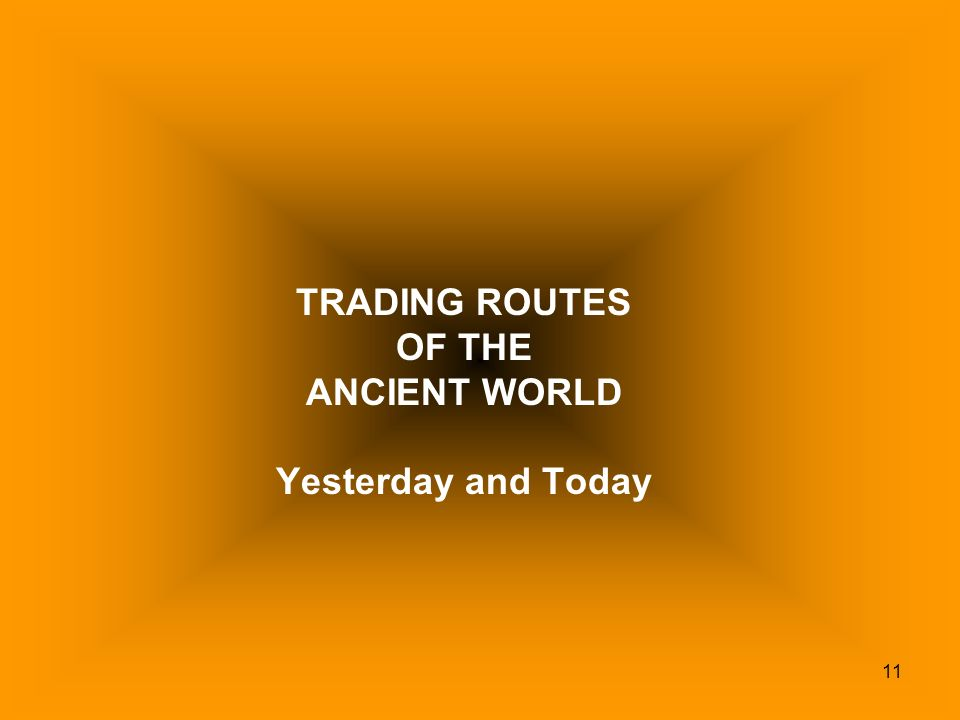 TRADING ROUTES OF THE ANCIENT WORLD Yesterday and Today