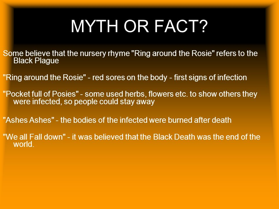 MYTH OR FACT Some believe that the nursery rhyme Ring around the Rosie refers to the Black Plague.