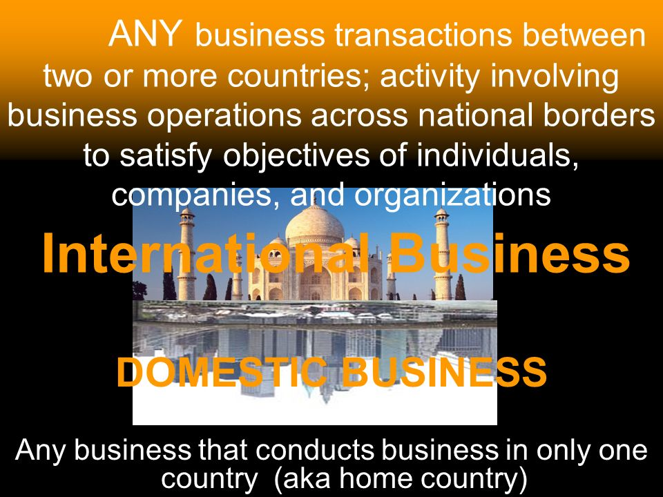 ANY business transactions between two or more countries; activity involving business operations across national borders to satisfy objectives of individuals, companies, and organizations International Business