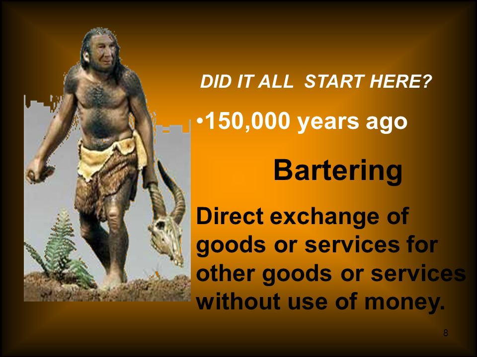DID IT ALL START HERE 150,000 years ago. Bartering. Direct exchange of goods or services for other goods or services without use of money.