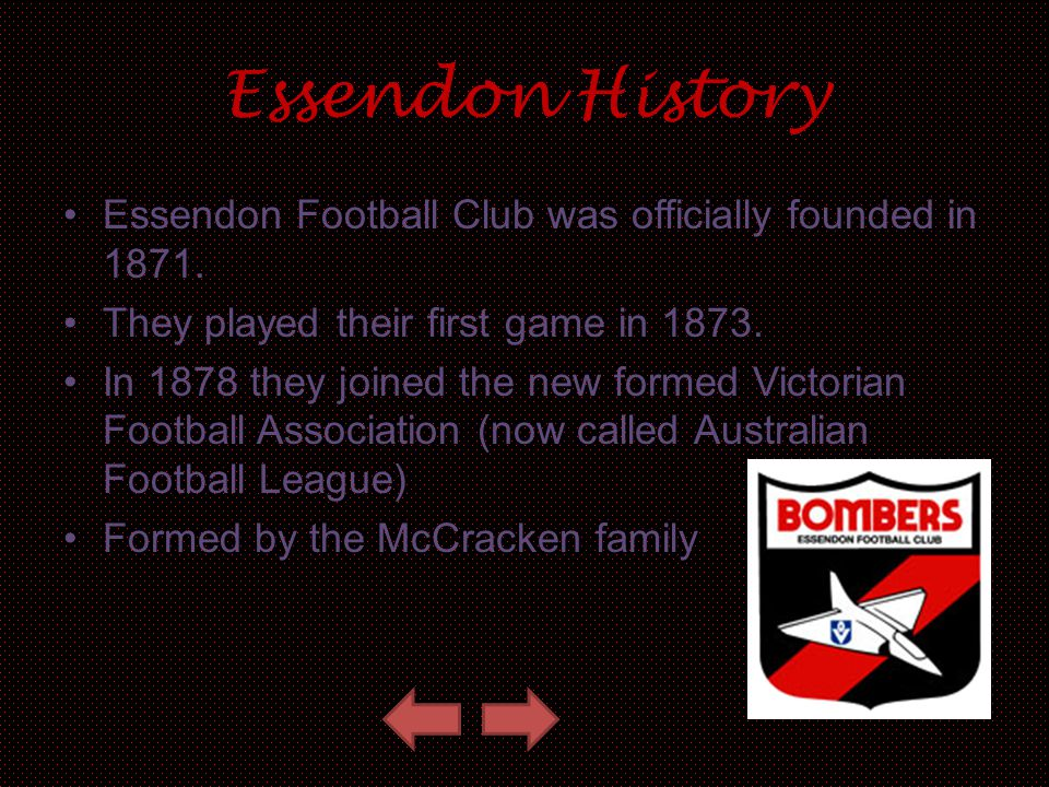 Essendon History Essendon Football Club was officially founded in 1871. They played their first game in 1873.
