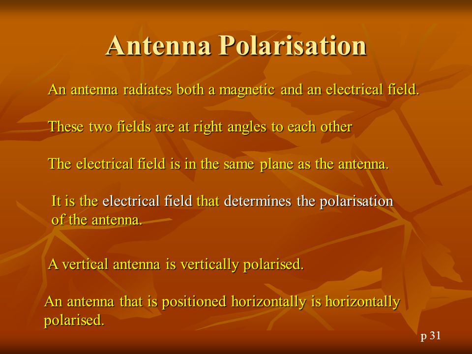 Antenna Polarisation An antenna radiates both a magnetic and an electrical field. These two fields are at right angles to each other.