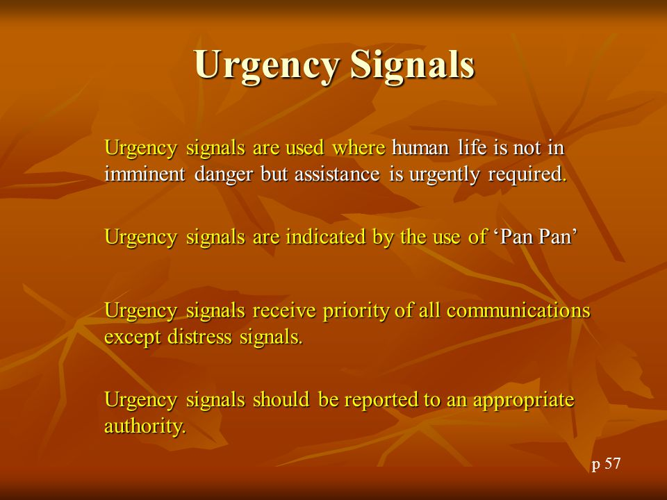 Urgency Signals Urgency signals are used where human life is not in imminent danger but assistance is urgently required.