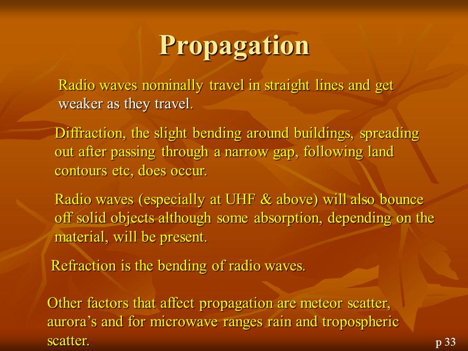 Propagation Radio waves nominally travel in straight lines and get weaker as they travel.