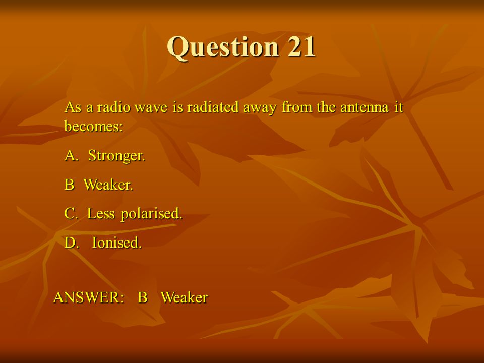 Question 21 As a radio wave is radiated away from the antenna it becomes: A. Stronger. B Weaker.
