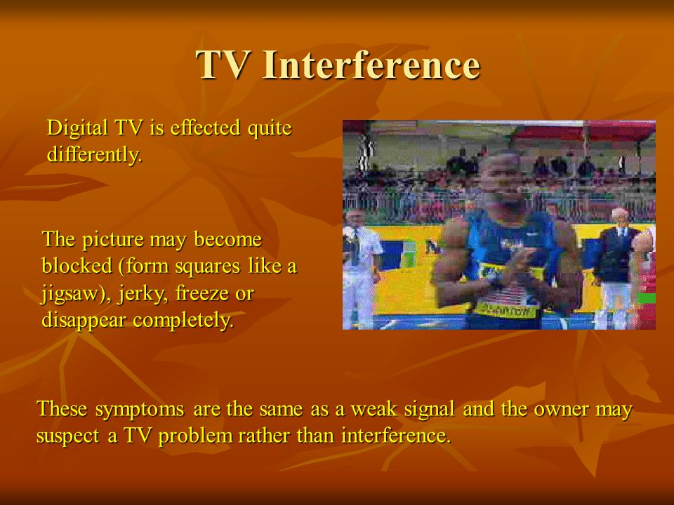 TV Interference Digital TV is effected quite differently.
