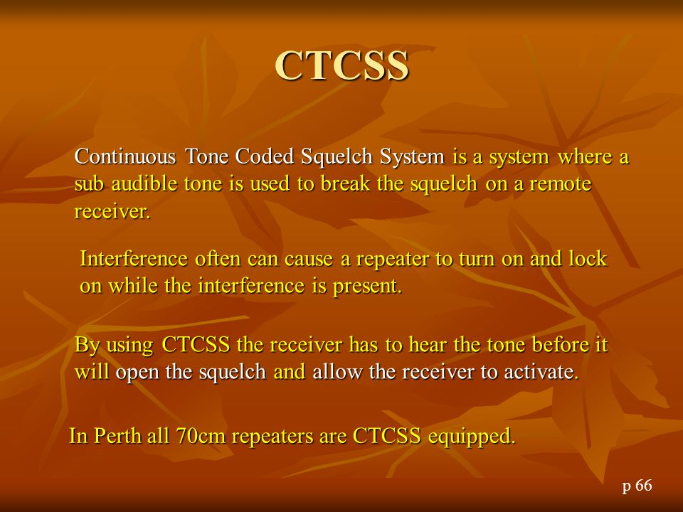 CTCSS Continuous Tone Coded Squelch System is a system where a sub audible tone is used to break the squelch on a remote receiver.