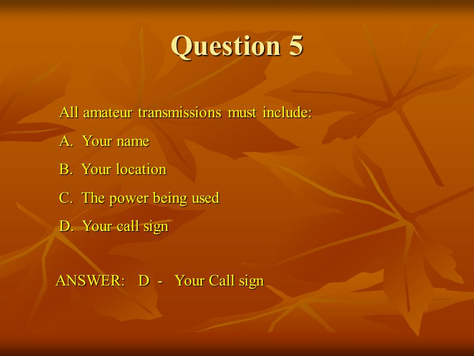 Question 5 All amateur transmissions must include: A. Your name