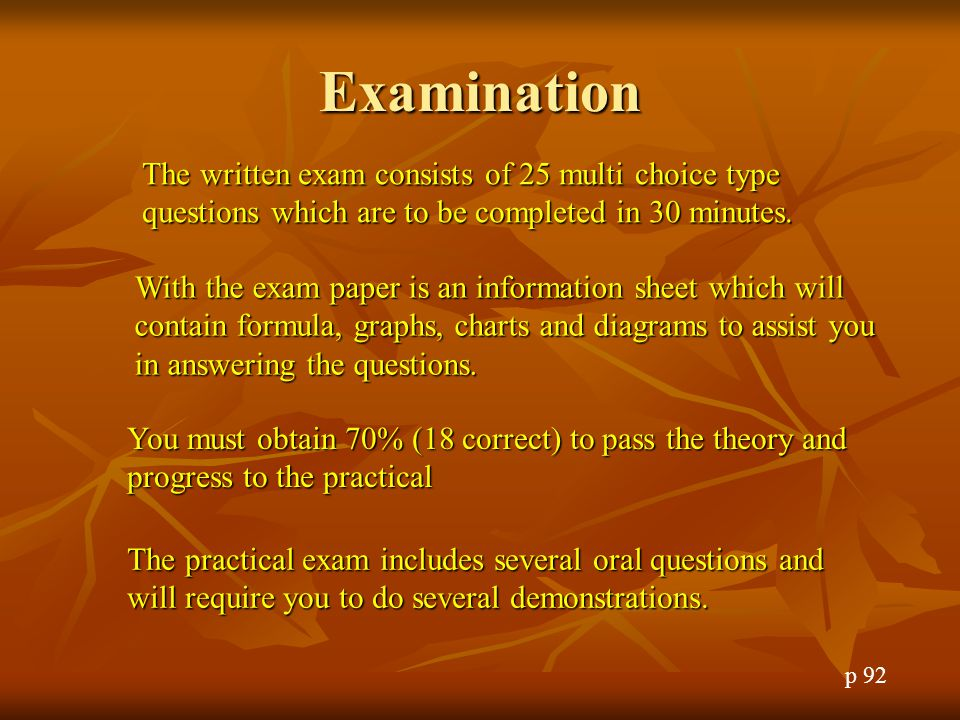 Examination The written exam consists of 25 multi choice type questions which are to be completed in 30 minutes.