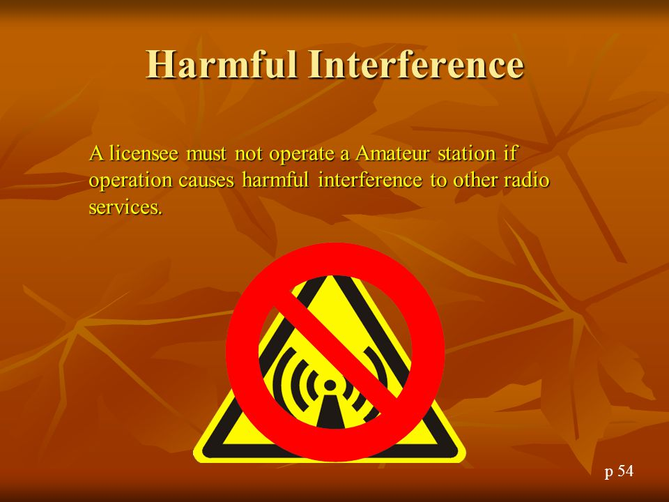 Harmful Interference A licensee must not operate a Amateur station if operation causes harmful interference to other radio services.