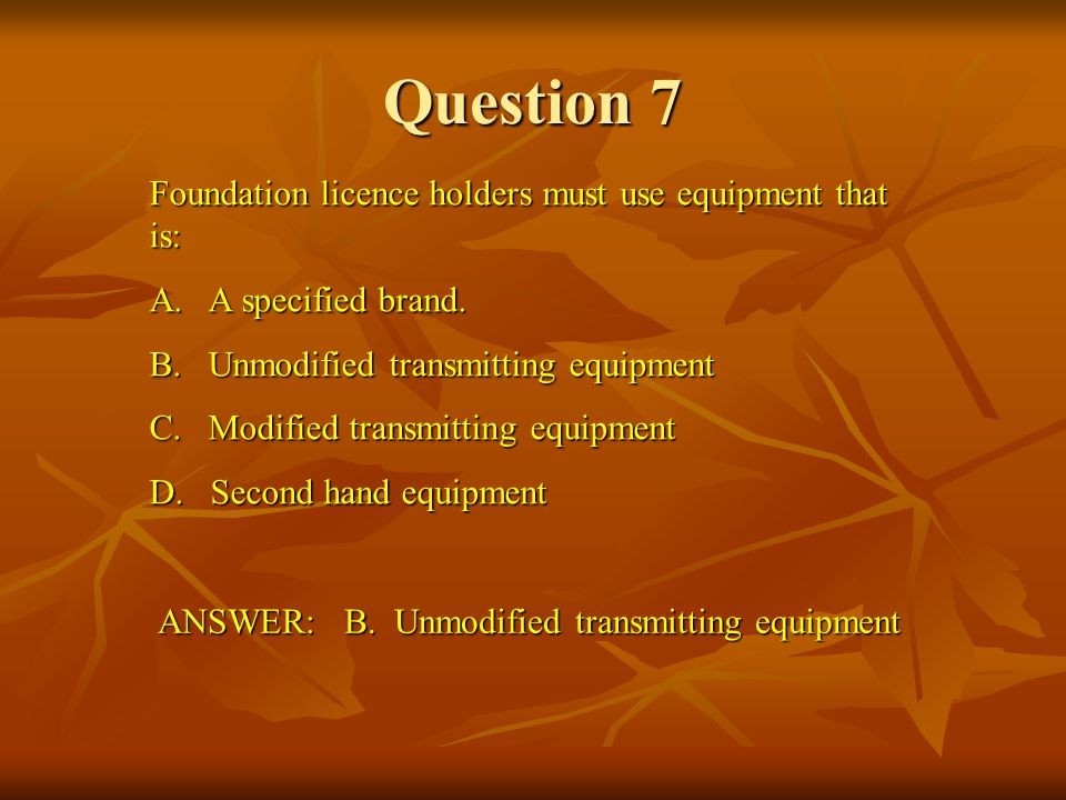 Question 7 Foundation licence holders must use equipment that is: