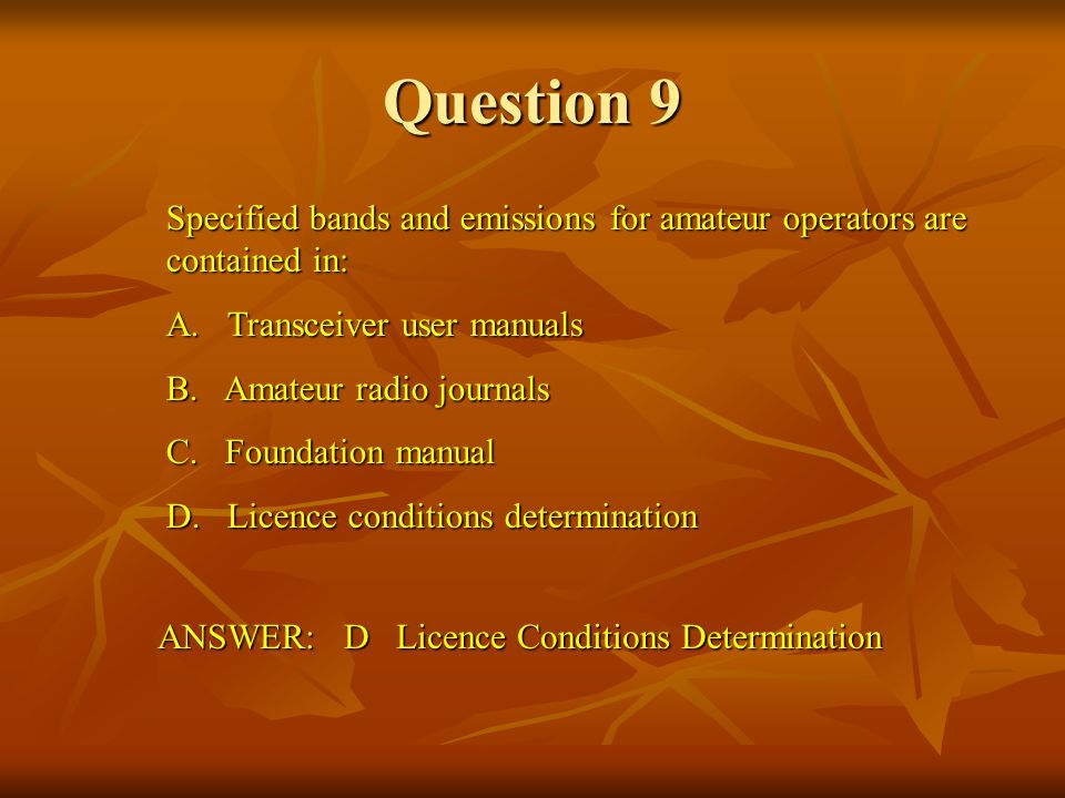 Question 9 Specified bands and emissions for amateur operators are contained in: A. Transceiver user manuals.