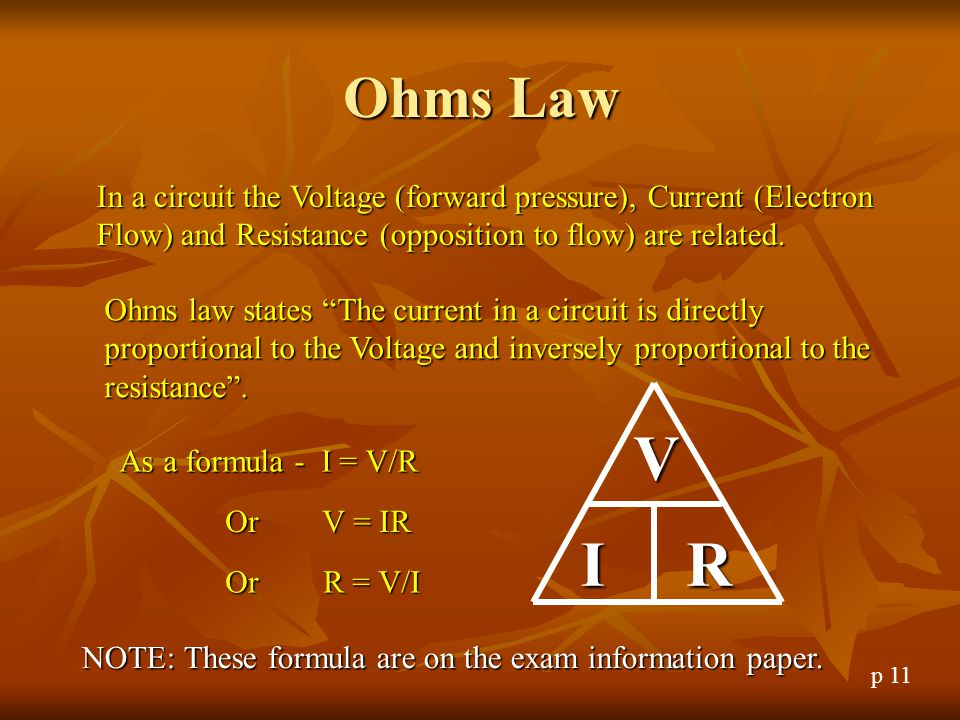 Ohms Law In a circuit the Voltage (forward pressure), Current (Electron Flow) and Resistance (opposition to flow) are related.
