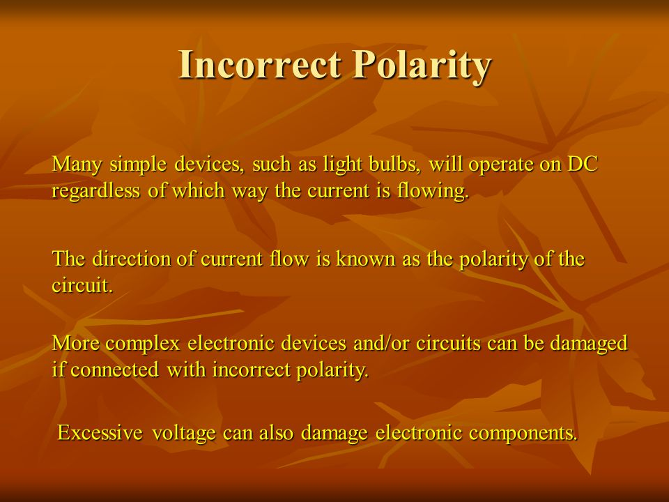 Incorrect Polarity Many simple devices, such as light bulbs, will operate on DC regardless of which way the current is flowing.