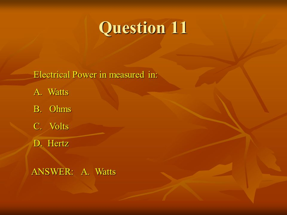 Question 11 Electrical Power in measured in: A. Watts B. Ohms C. Volts