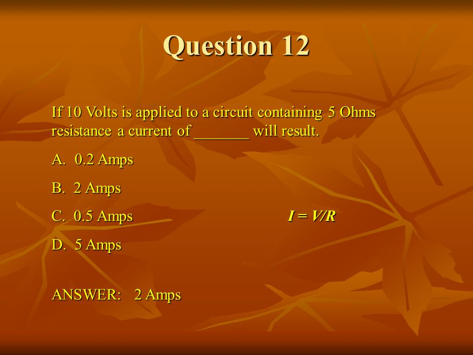 Question 12 If 10 Volts is applied to a circuit containing 5 Ohms resistance a current of _______ will result.