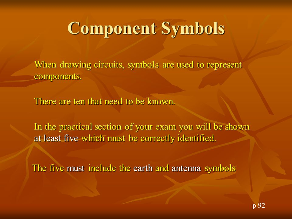 Component Symbols When drawing circuits, symbols are used to represent components. There are ten that need to be known.