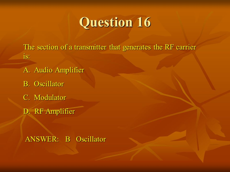 Question 16 The section of a transmitter that generates the RF carrier is: A. Audio Amplifier. B. Oscillator.