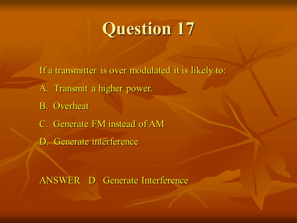 Question 17 If a transmitter is over modulated it is likely to:
