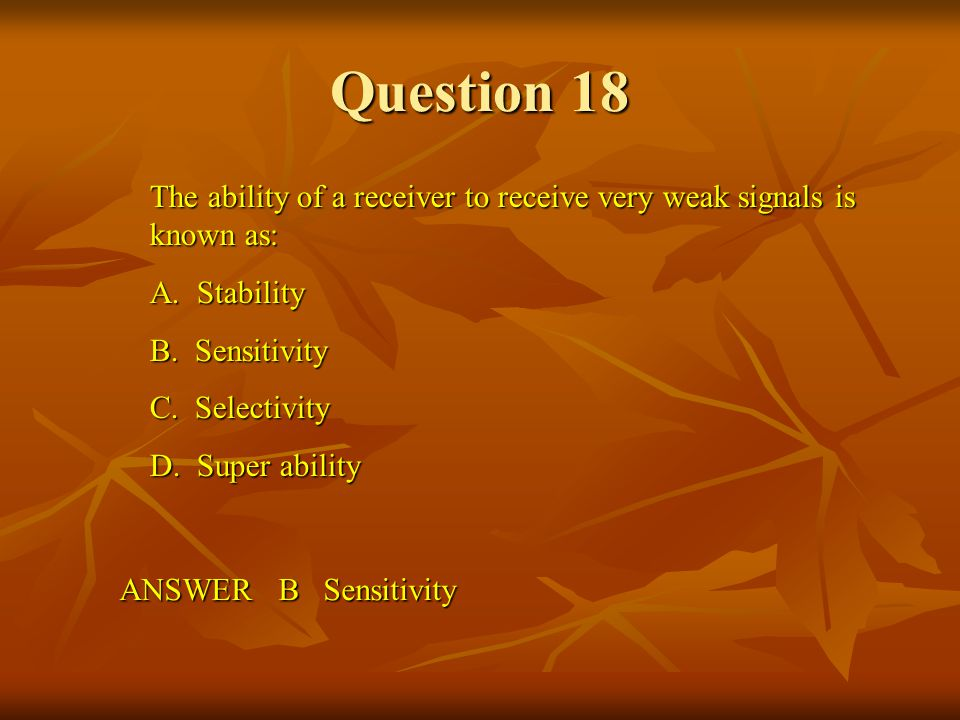 Question 18 The ability of a receiver to receive very weak signals is known as: A. Stability. B. Sensitivity.