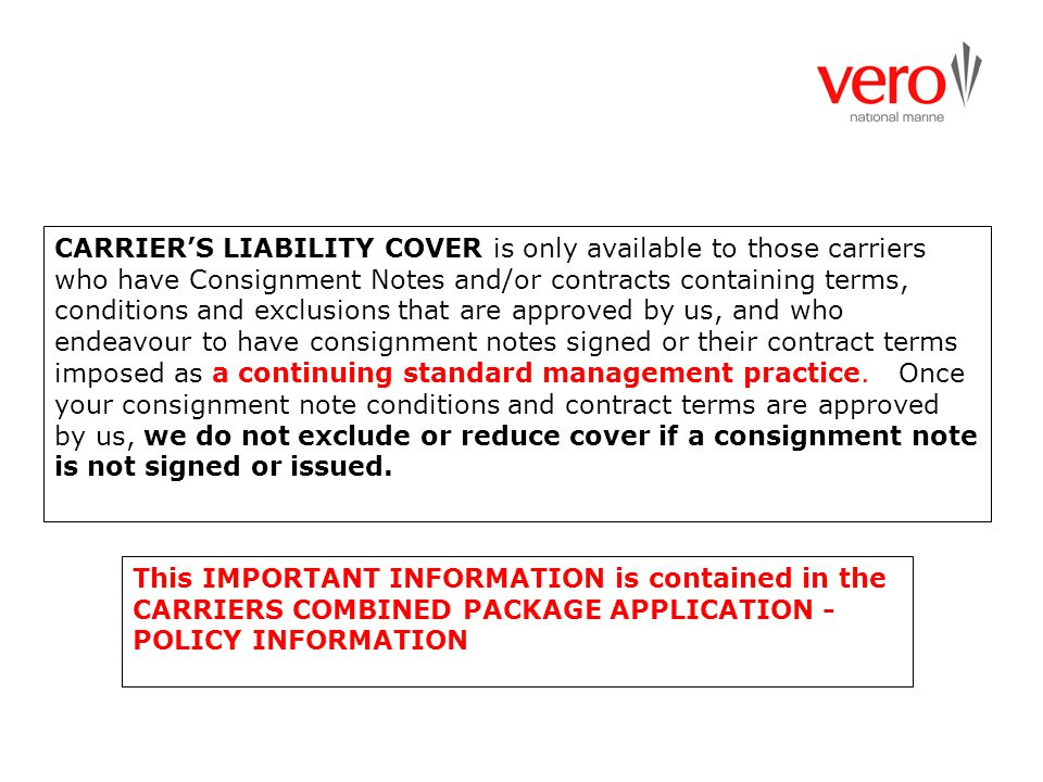CARRIER'S LIABILITY COVER is only available to those carriers who have Consignment Notes and/or contracts containing terms, conditions and exclusions that are approved by us, and who endeavour to have consignment notes signed or their contract terms imposed as a continuing standard management practice. Once your consignment note conditions and contract terms are approved by us, we do not exclude or reduce cover if a consignment note is not signed or issued.