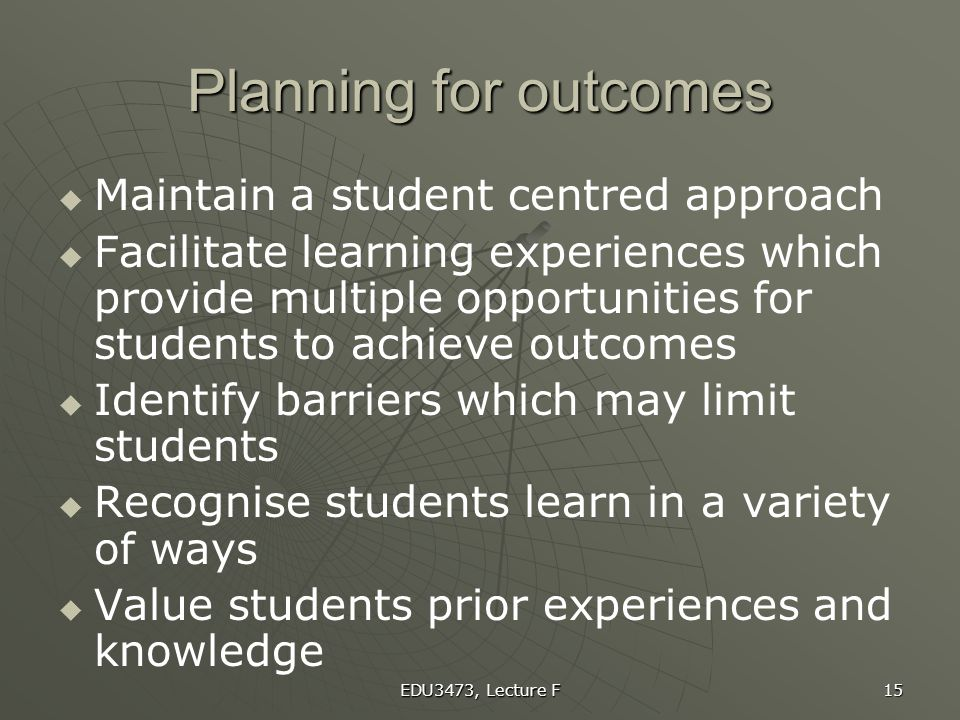 Planning for outcomes Maintain a student centred approach