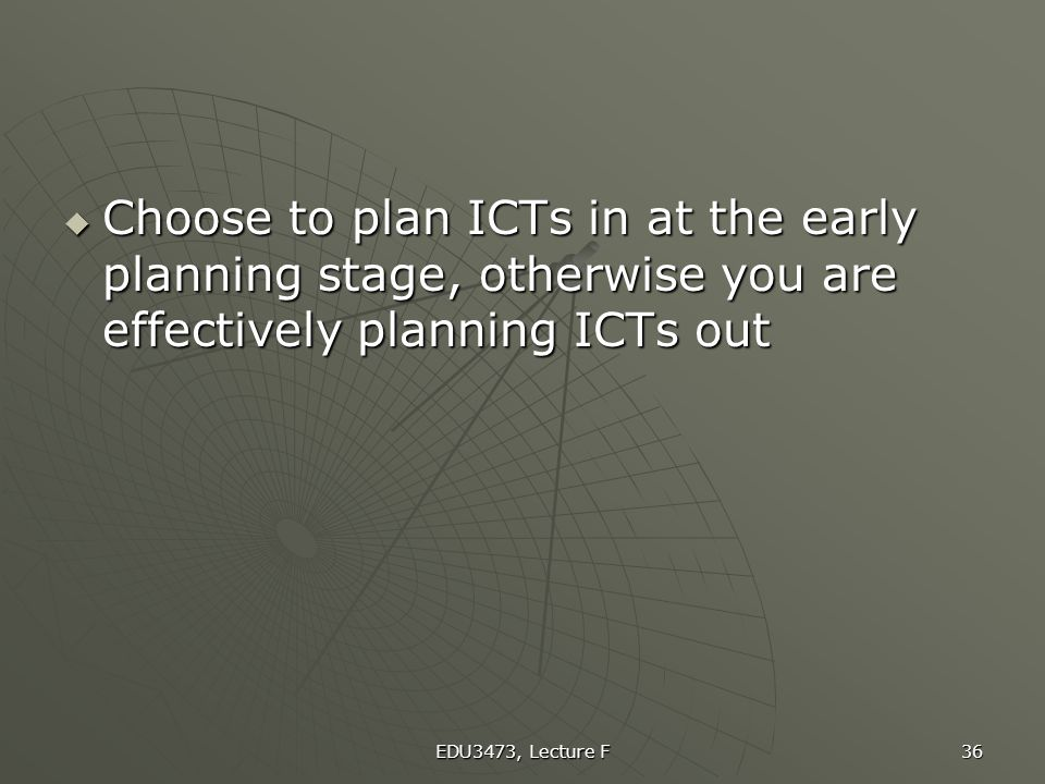 Choose to plan ICTs in at the early planning stage, otherwise you are effectively planning ICTs out