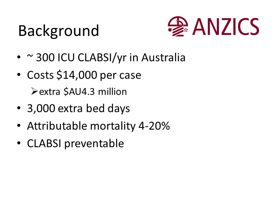 Background ~ 300 ICU CLABSI/yr in Australia Costs $14,000 per case