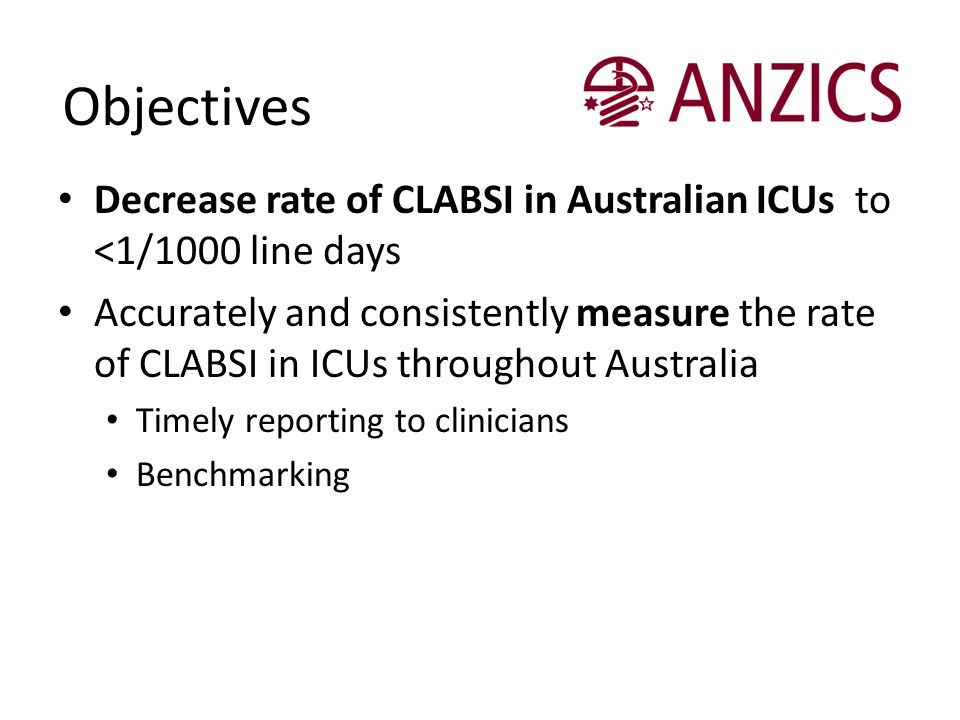 Objectives Decrease rate of CLABSI in Australian ICUs to <1/1000 line days.