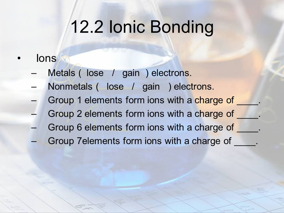 12.2 Ionic Bonding Ions Metals ( lose / gain ) electrons.