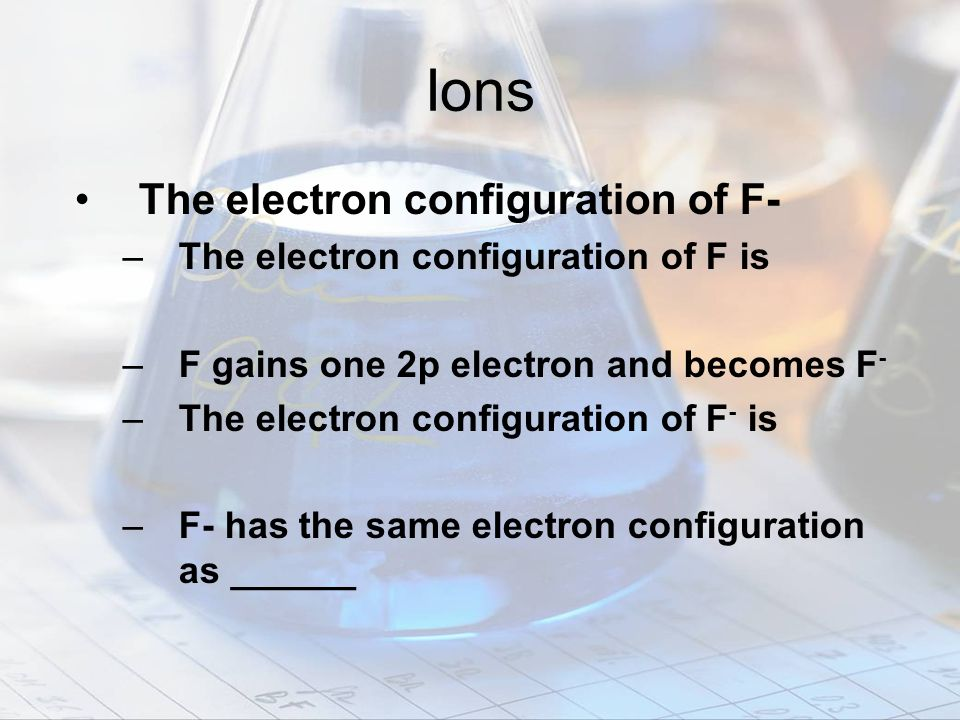 Ions The electron configuration of F-