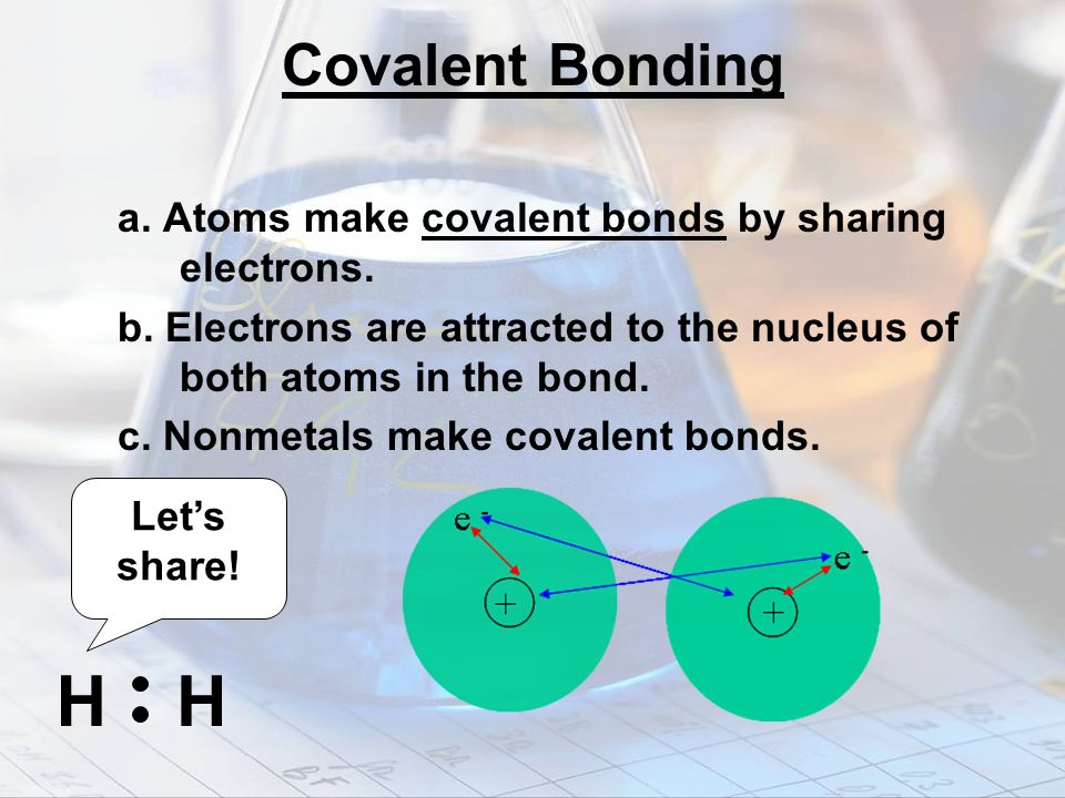 Covalent Bonding a. Atoms make covalent bonds by sharing electrons. b. Electrons are attracted to the nucleus of both atoms in the bond.