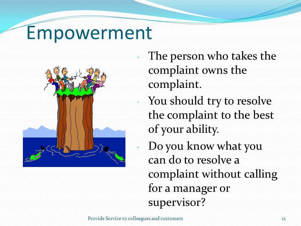 Empowerment The person who takes the complaint owns the complaint.